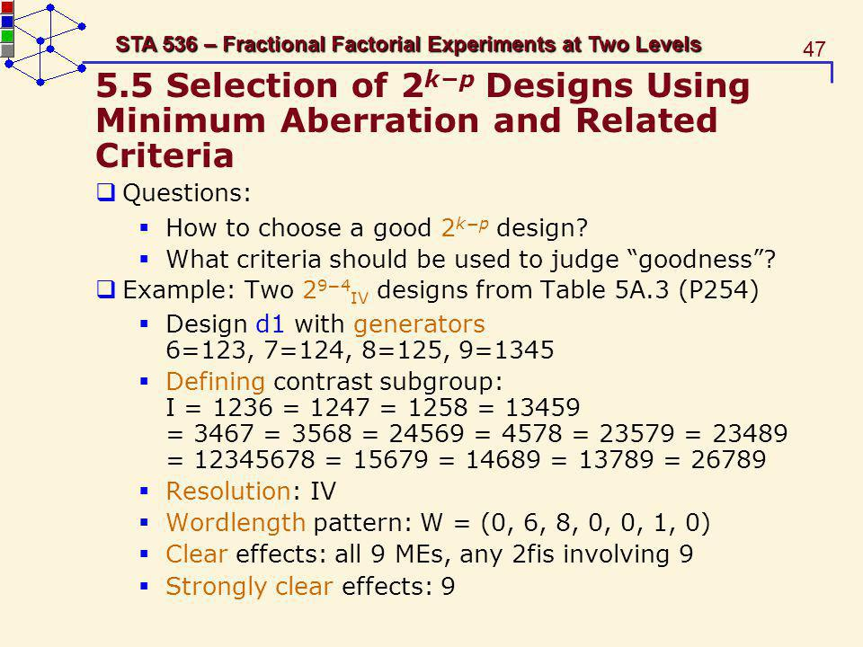 47 STA 536 – Fractional Factorial Experiments at Two Levels 5.5 Selection of 2 kp Designs Using Minimum Aberration and Related Criteria Questions: How