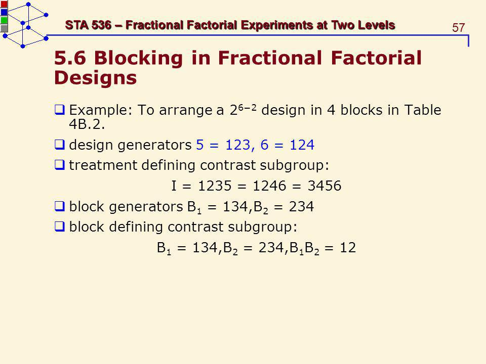 57 STA 536 – Fractional Factorial Experiments at Two Levels 5.6 Blocking in Fractional Factorial Designs Example: To arrange a 2 62 design in 4 blocks