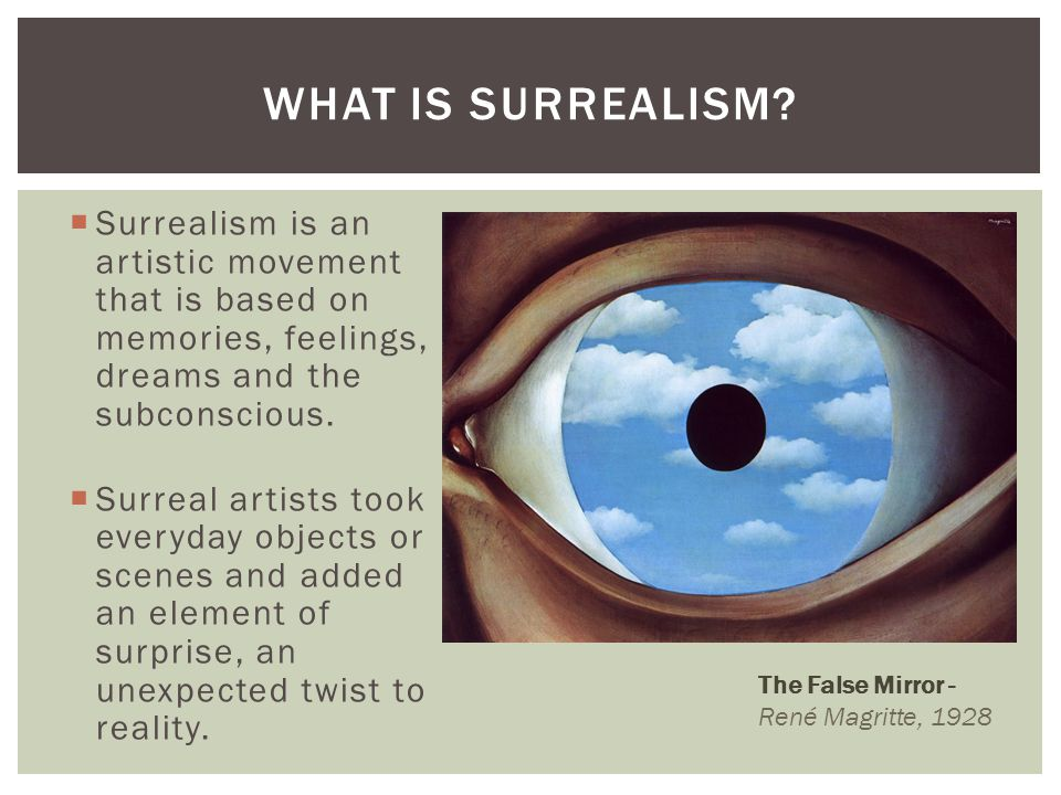 Surrealism is an artistic movement that is based on memories, feelings, dreams and the subconscious. Surreal artists took everyday objects or scenes a