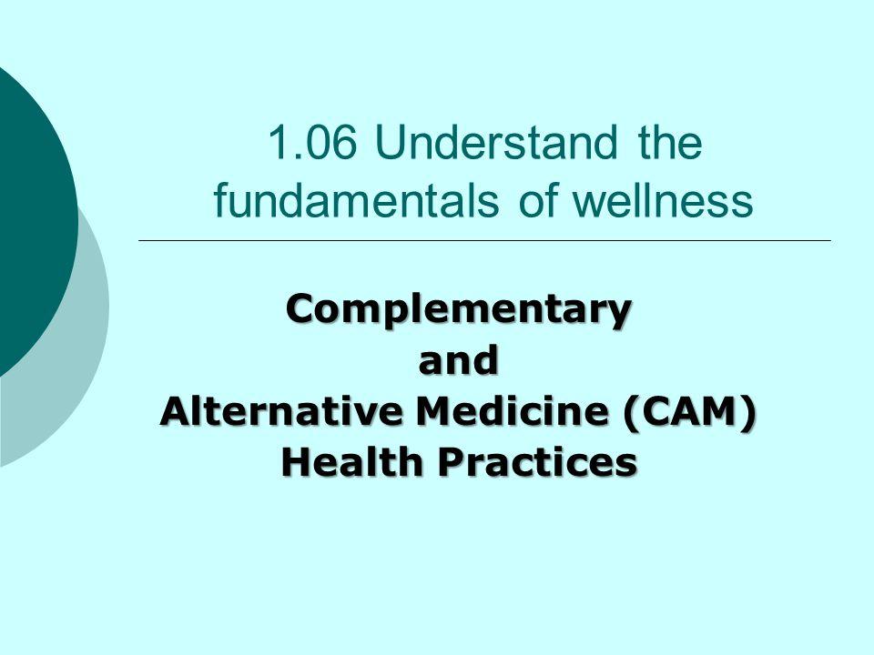 1.06 Understand the fundamentals of wellness Complementaryand Alternative Medicine (CAM) Health Practices