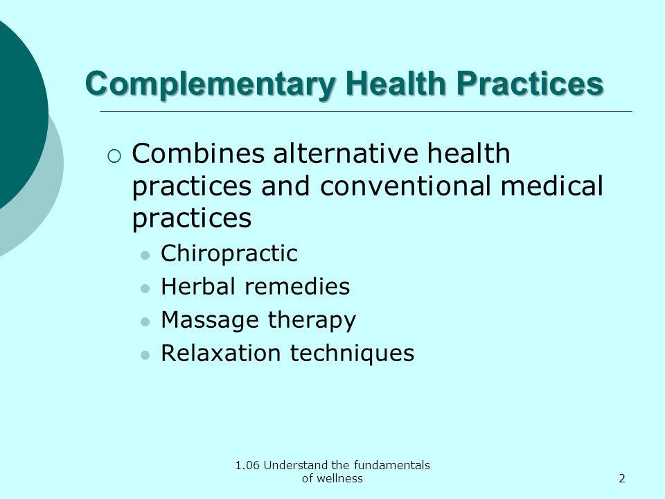 1.06 Understand the fundamentals of wellness Complementary Health Practices Combines alternative health practices and conventional medical practices C