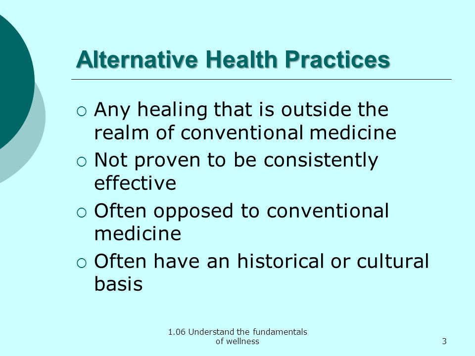 1.06 Understand the fundamentals of wellness Alternative Health Practices Any healing that is outside the realm of conventional medicine Not proven to be consistently effective Often opposed to conventional medicine Often have an historical or cultural basis 3