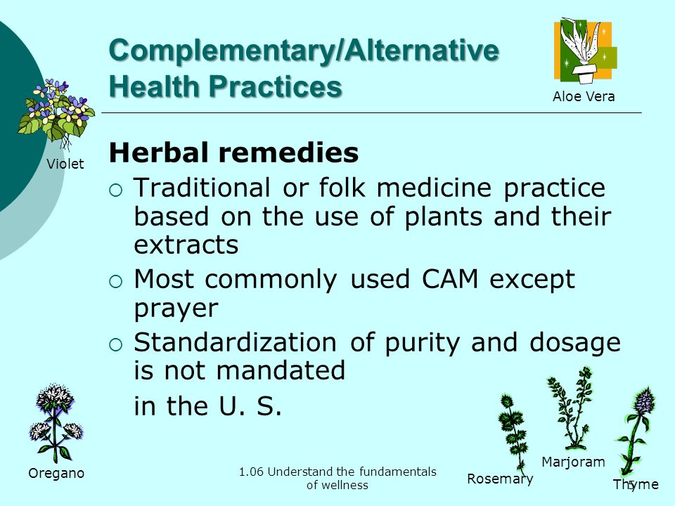 1.06 Understand the fundamentals of wellness Complementary/Alternative Health Practices Herbal remedies Traditional or folk medicine practice based on the use of plants and their extracts Most commonly used CAM except prayer Standardization of purity and dosage is not mandated in the U.