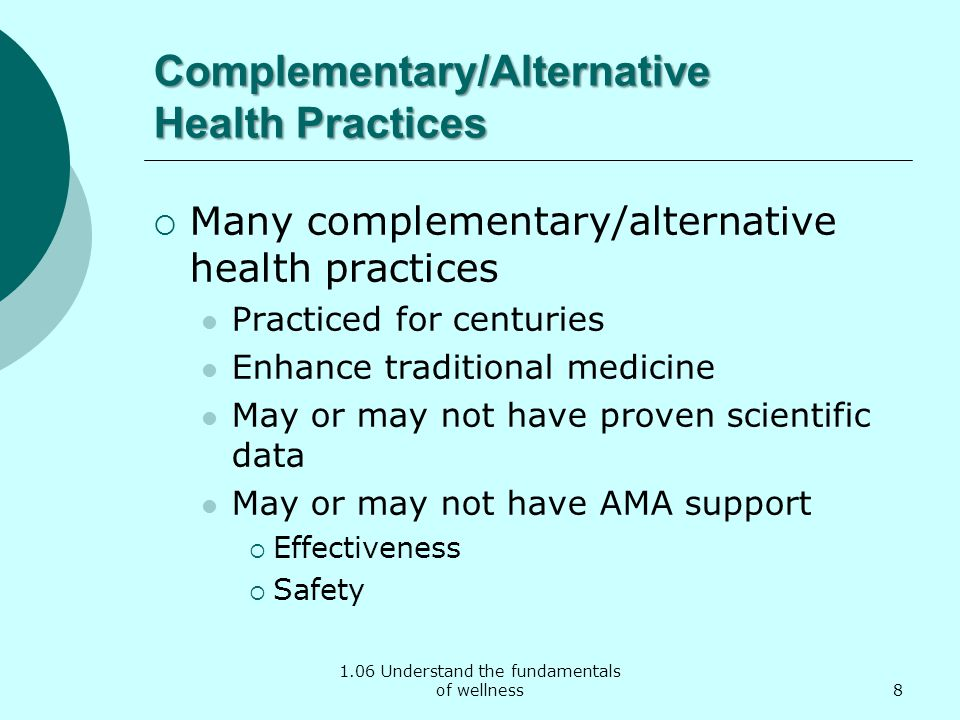 1.06 Understand the fundamentals of wellness Complementary/Alternative Health Practices Many complementary/alternative health practices Practiced for