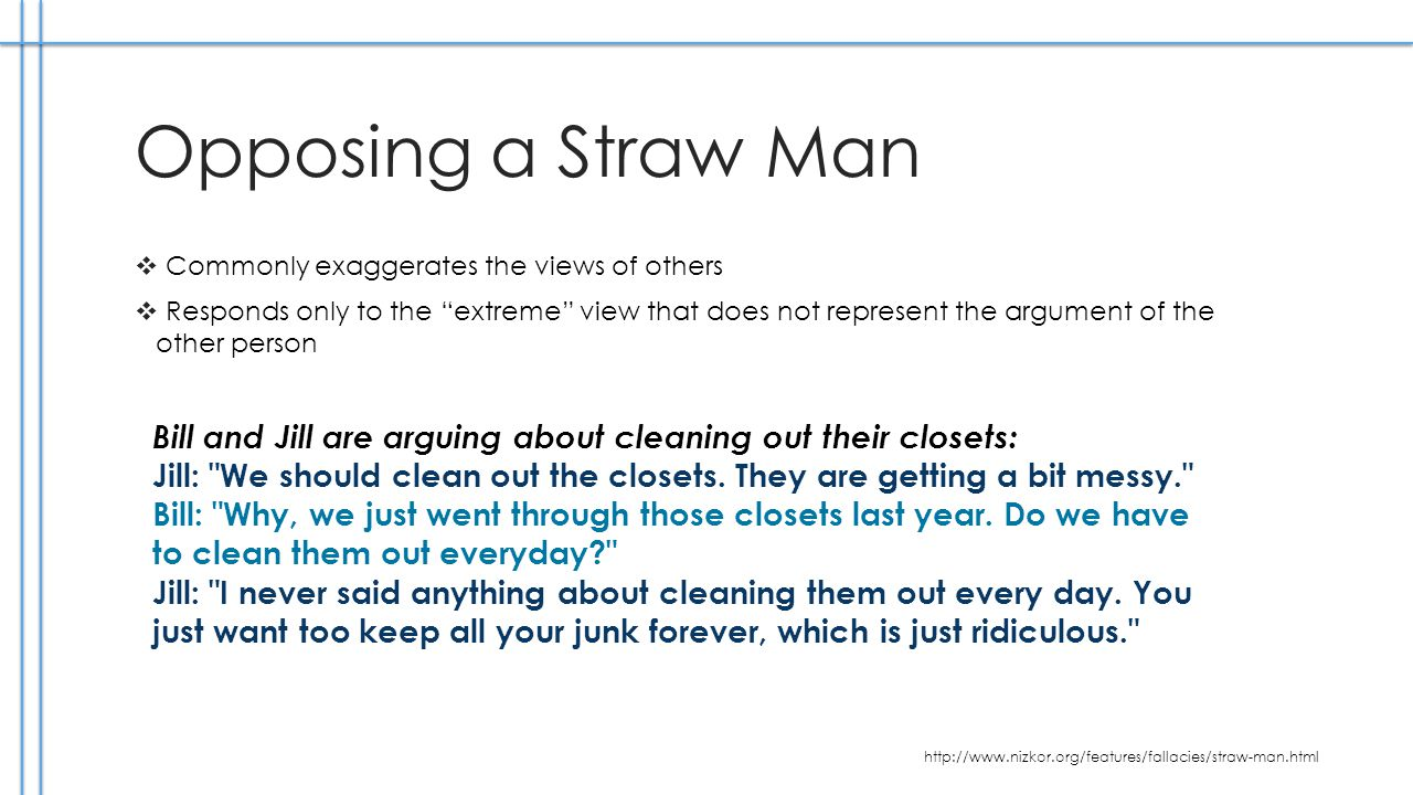 Opposing a Straw Man Commonly exaggerates the views of others Responds only to the extreme view that does not represent the argument of the other person Bill and Jill are arguing about cleaning out their closets: Jill: We should clean out the closets.