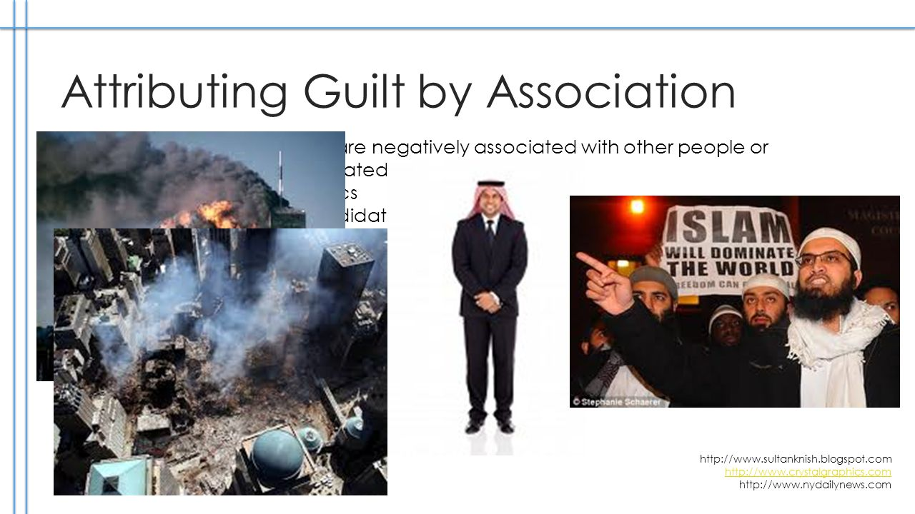 Attributing Guilt by Association When people or ideas are negatively associated with other people or ideas not necessarily related to them This occurs often in politics For example: a candidate with a certain faith will be blamed for actions of everyone with that same faith although nothing specific is argued, therefore that candidate is negatively associated just through hints http://www.sultanknish.blogspot.com http://www.crystalgraphics.com http://www.crystalgraphics.com http://www.nydailynews.com
