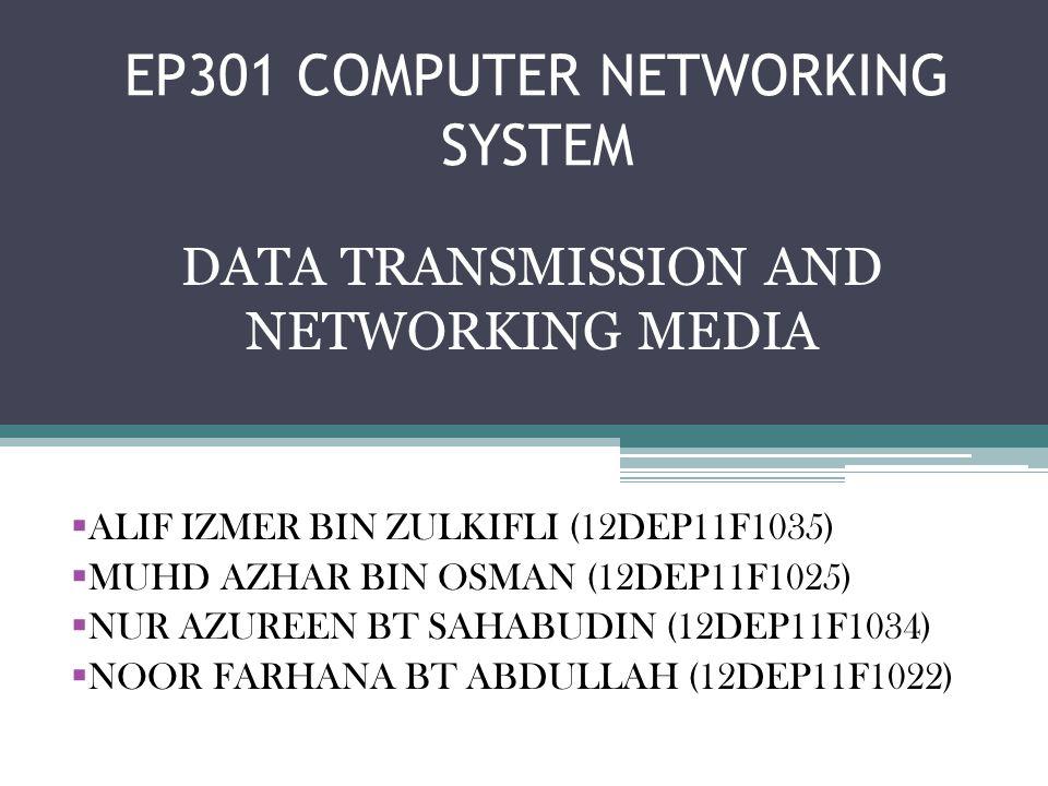 EP301 COMPUTER NETWORKING SYSTEM DATA TRANSMISSION AND NETWORKING MEDIA ALIF IZMER BIN ZULKIFLI (12DEP11F1035) MUHD AZHAR BIN OSMAN (12DEP11F1025) NUR