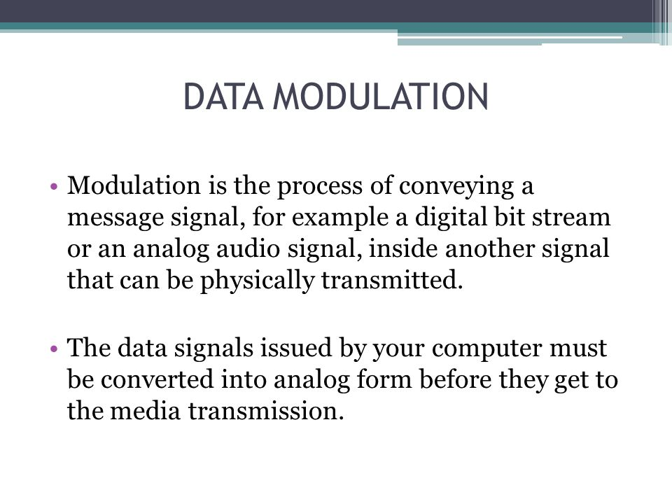 DATA MODULATION Modulation is the process of conveying a message signal, for example a digital bit stream or an analog audio signal, inside another si