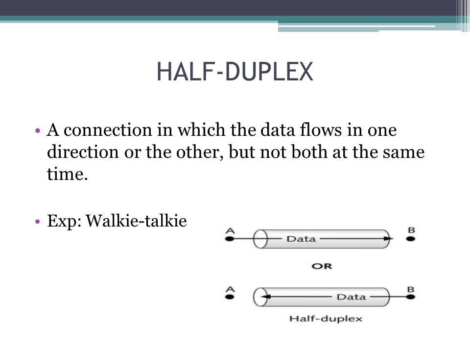 HALF-DUPLEX A connection in which the data flows in one direction or the other, but not both at the same time. Exp: Walkie-talkie