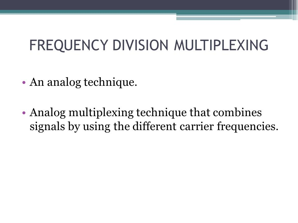 FREQUENCY DIVISION MULTIPLEXING An analog technique. Analog multiplexing technique that combines signals by using the different carrier frequencies.