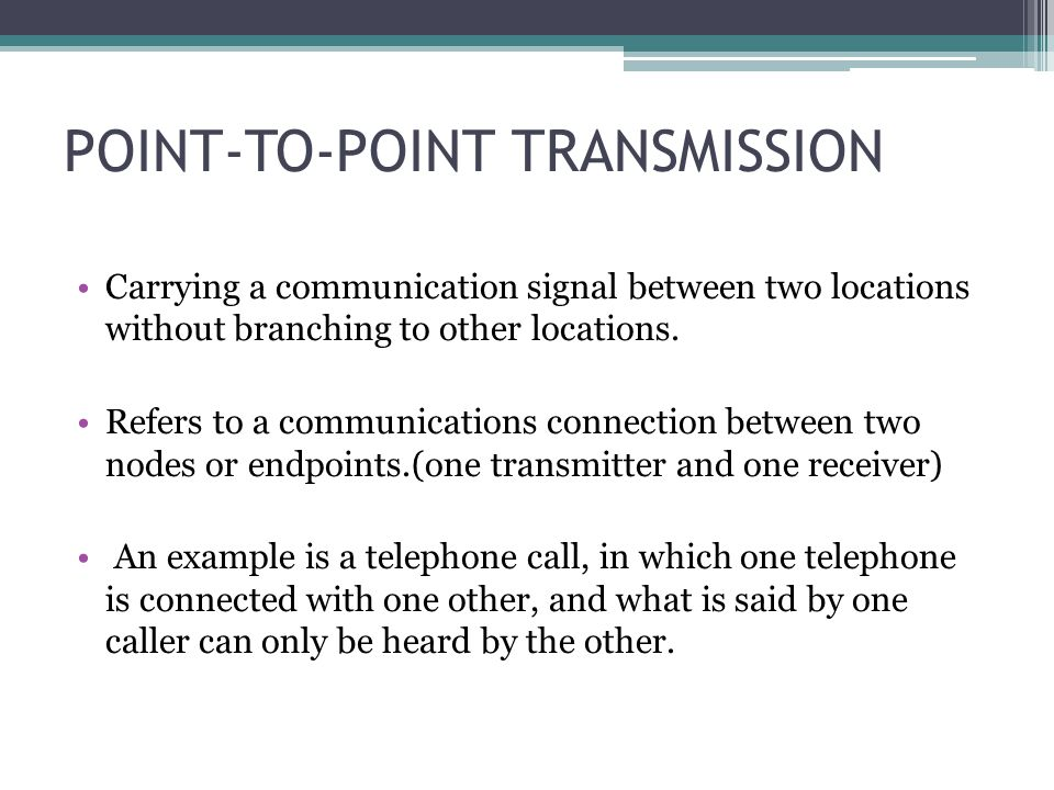 POINT-TO-POINT TRANSMISSION Carrying a communication signal between two locations without branching to other locations. Refers to a communications con