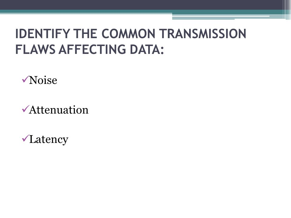 IDENTIFY THE COMMON TRANSMISSION FLAWS AFFECTING DATA: Noise Attenuation Latency