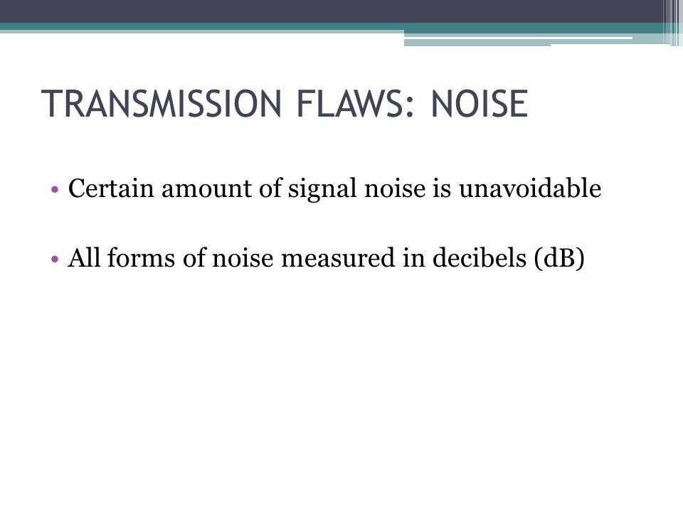 TRANSMISSION FLAWS: NOISE Certain amount of signal noise is unavoidable All forms of noise measured in decibels (dB)