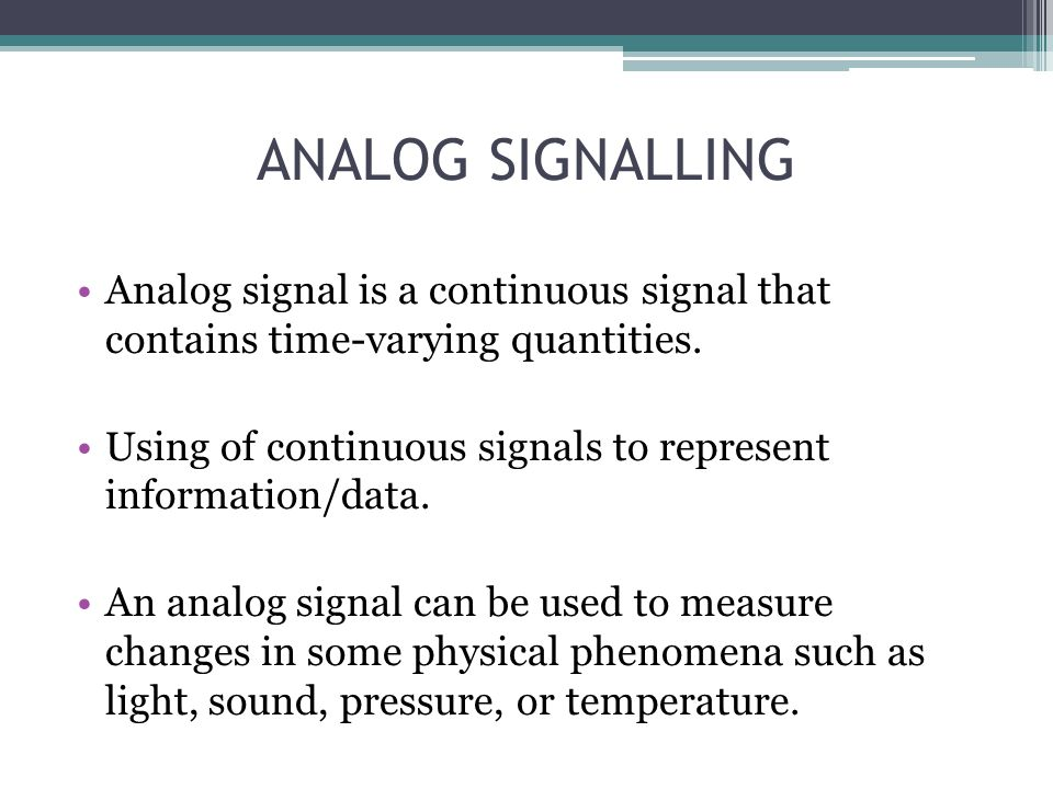 ANALOG SIGNALLING Analog signal is a continuous signal that contains time-varying quantities. Using of continuous signals to represent information/dat