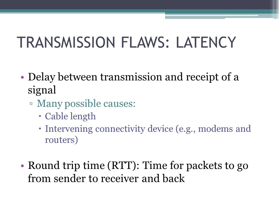 TRANSMISSION FLAWS: LATENCY Delay between transmission and receipt of a signal Many possible causes: Cable length Intervening connectivity device (e.g