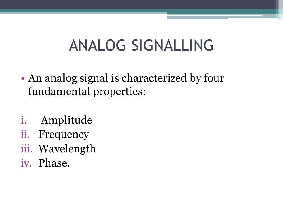 ANALOG SIGNALLING An analog signal is characterized by four fundamental properties: i. Amplitude ii.Frequency iii.Wavelength iv.Phase.