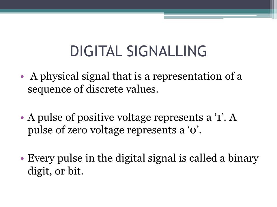 DIGITAL SIGNALLING A physical signal that is a representation of a sequence of discrete values. A pulse of positive voltage represents a 1. A pulse of
