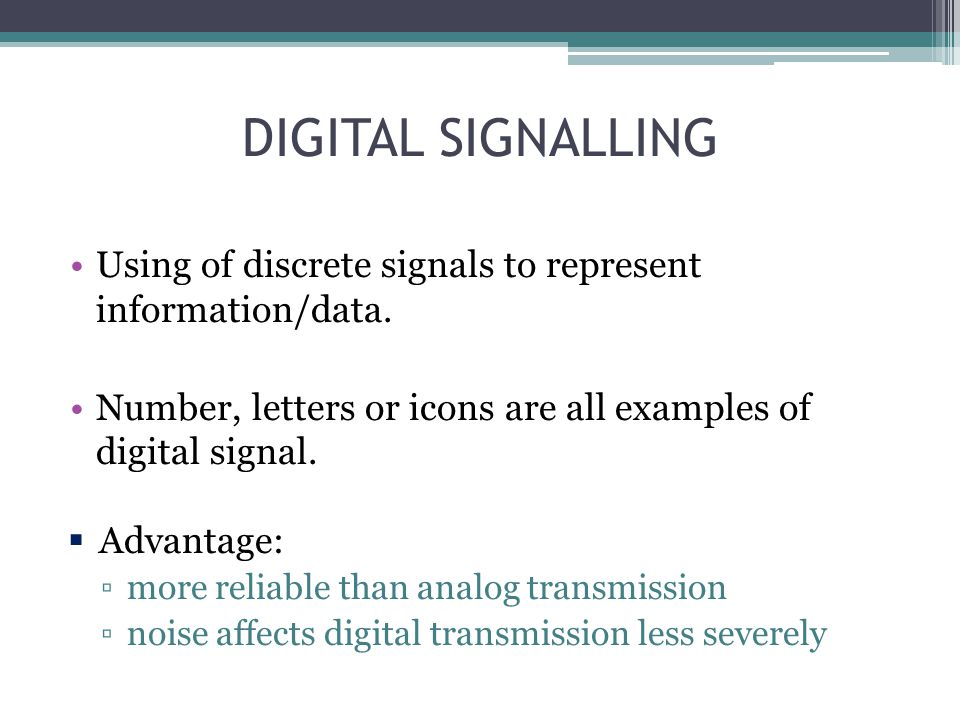 DIGITAL SIGNALLING Using of discrete signals to represent information/data. Number, letters or icons are all examples of digital signal. Advantage: mo