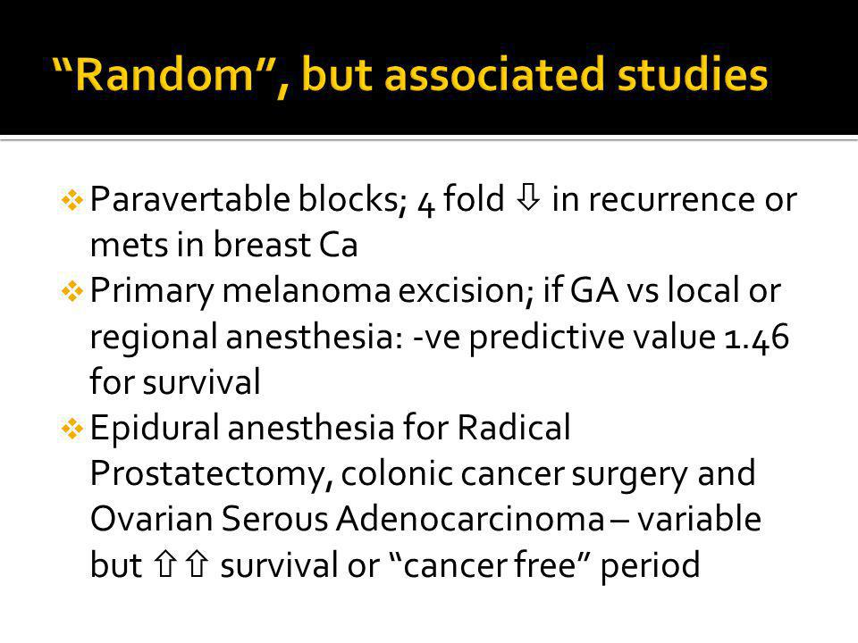 Paravertable blocks; 4 fold in recurrence or mets in breast Ca Primary melanoma excision; if GA vs local or regional anesthesia: -ve predictive value 1.46 for survival Epidural anesthesia for Radical Prostatectomy, colonic cancer surgery and Ovarian Serous Adenocarcinoma – variable but survival or cancer free period