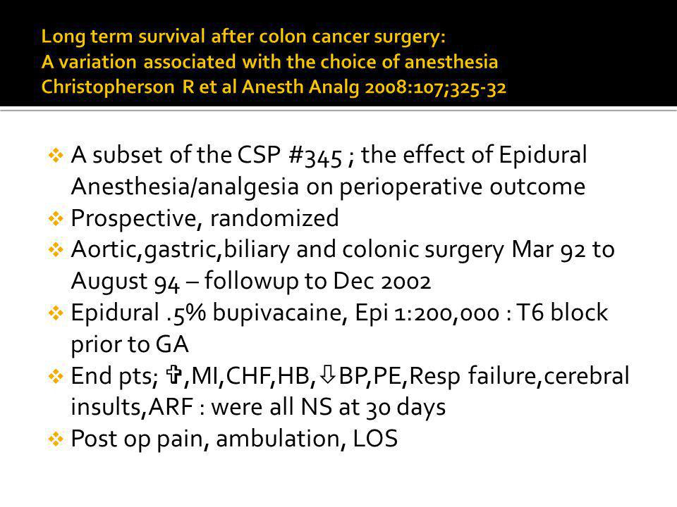 A subset of the CSP #345 ; the effect of Epidural Anesthesia/analgesia on perioperative outcome Prospective, randomized Aortic,gastric,biliary and colonic surgery Mar 92 to August 94 – followup to Dec 2002 Epidural.5% bupivacaine, Epi 1:200,000 : T6 block prior to GA End pts;,MI,CHF,HB, BP,PE,Resp failure,cerebral insults,ARF : were all NS at 30 days Post op pain, ambulation, LOS