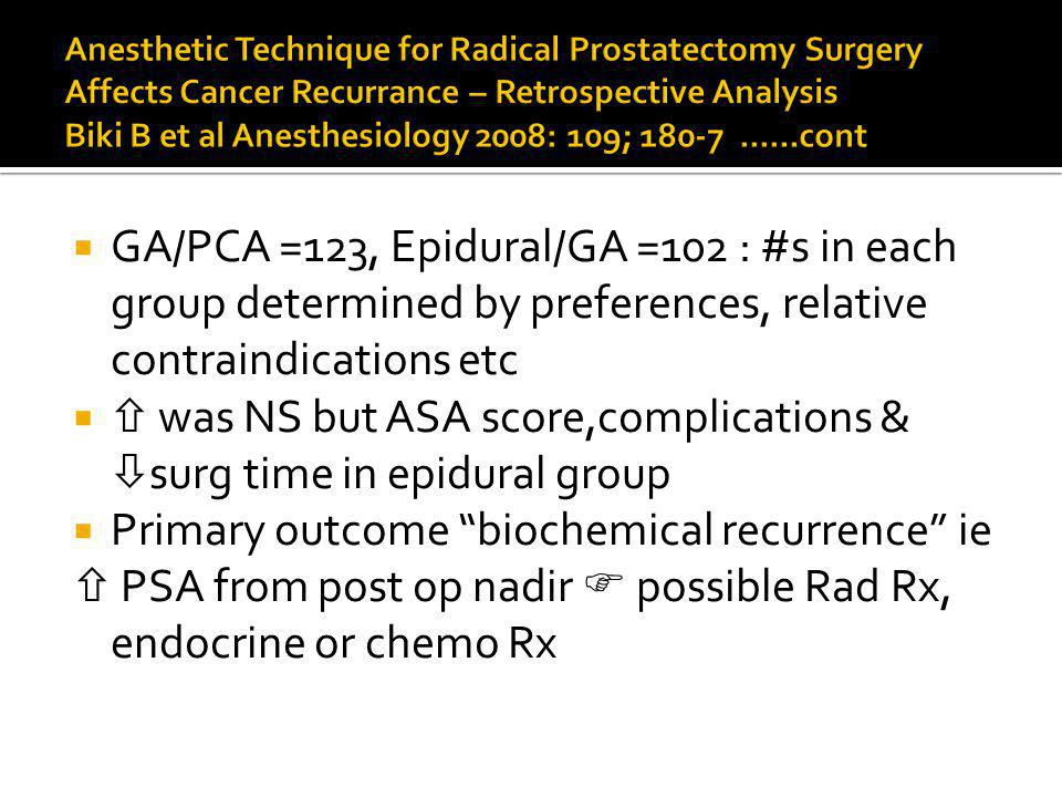 GA/PCA =123, Epidural/GA =102 : #s in each group determined by preferences, relative contraindications etc was NS but ASA score,complications & surg time in epidural group Primary outcome biochemical recurrence ie PSA from post op nadir possible Rad Rx, endocrine or chemo Rx