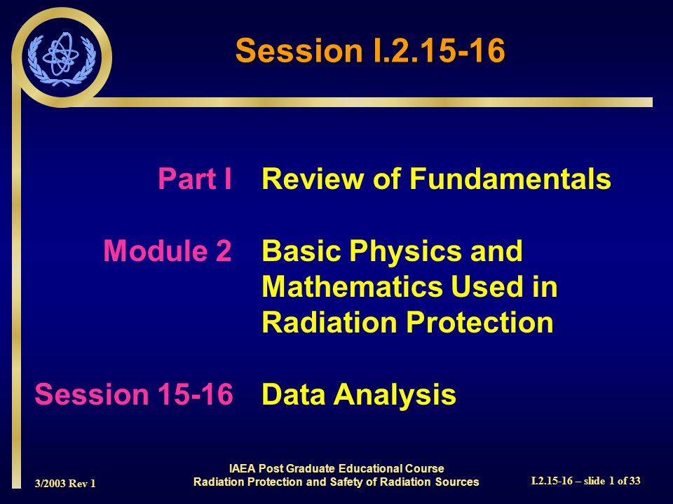 3/2003 Rev 1 I.2.15-16 – slide 1 of 33 Session I.2.15-16 Part I Review of Fundamentals Module 2Basic Physics and Mathematics Used in Radiation Protection Session 15-16Data Analysis IAEA Post Graduate Educational Course Radiation Protection and Safety of Radiation Sources