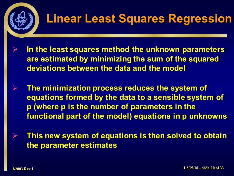 3/2003 Rev 1 I.2.15-16 – slide 10 of 33 Linear Least Squares Regression In the least squares method the unknown parameters are estimated by minimizing the sum of the squared deviations between the data and the model In the least squares method the unknown parameters are estimated by minimizing the sum of the squared deviations between the data and the model The minimization process reduces the system of equations formed by the data to a sensible system of p (where p is the number of parameters in the functional part of the model) equations in p unknowns The minimization process reduces the system of equations formed by the data to a sensible system of p (where p is the number of parameters in the functional part of the model) equations in p unknowns This new system of equations is then solved to obtain the parameter estimates This new system of equations is then solved to obtain the parameter estimates
