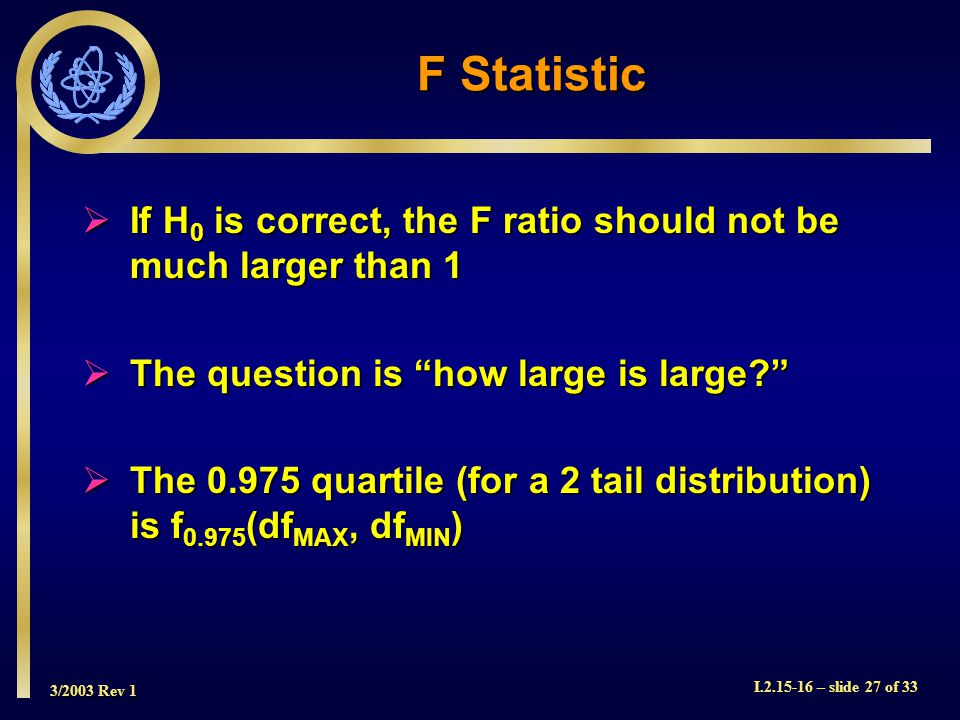 3/2003 Rev 1 I.2.15-16 – slide 27 of 33 F Statistic If H 0 is correct, the F ratio should not be much larger than 1 If H 0 is correct, the F ratio should not be much larger than 1 The question is how large is large.