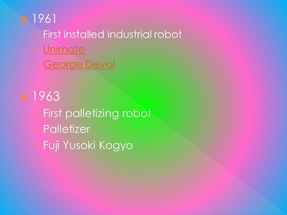 1961 First installed industrial robot Unimate George Devol 1963 First palletizing robot Palletizer Fuji Yusoki Kogyo