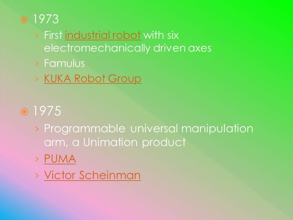 1973 First industrial robot with six electromechanically driven axesindustrial robot Famulus KUKA Robot Group 1975 Programmable universal manipulation