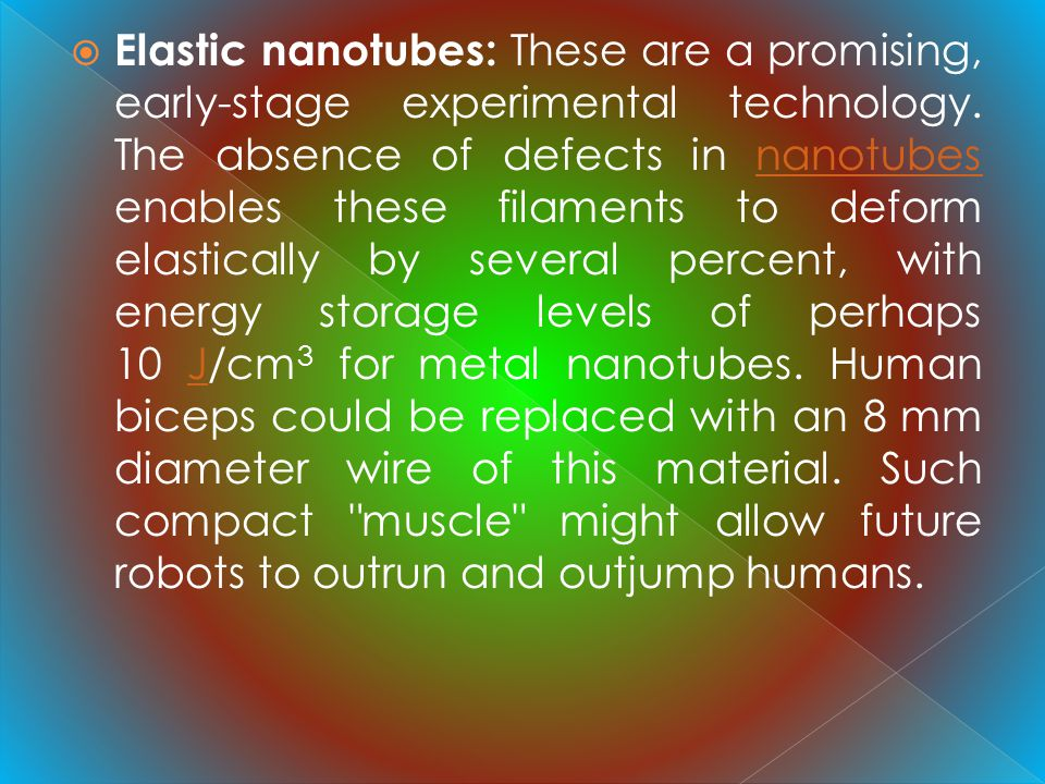 Elastic nanotubes: These are a promising, early-stage experimental technology. The absence of defects in nanotubes enables these filaments to deform e