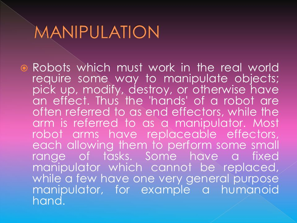 Robots which must work in the real world require some way to manipulate objects; pick up, modify, destroy, or otherwise have an effect. Thus the 'hand