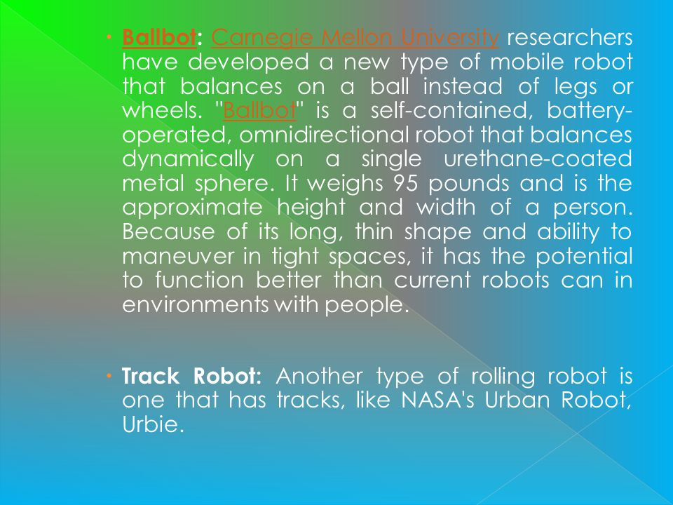 Ballbot: Carnegie Mellon University researchers have developed a new type of mobile robot that balances on a ball instead of legs or wheels.