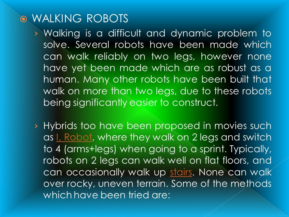 WALKING ROBOTS Walking is a difficult and dynamic problem to solve. Several robots have been made which can walk reliably on two legs, however none ha