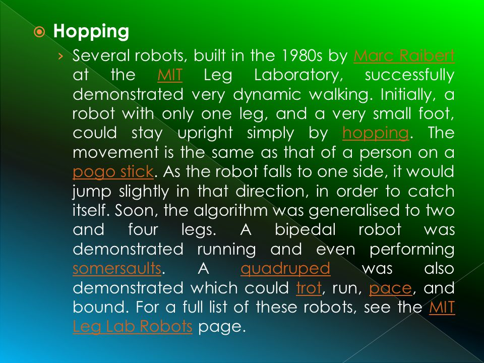 Hopping Several robots, built in the 1980s by Marc Raibert at the MIT Leg Laboratory, successfully demonstrated very dynamic walking. Initially, a rob