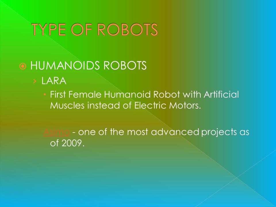 HUMANOIDS ROBOTS LARA First Female Humanoid Robot with Artificial Muscles instead of Electric Motors. AsimoAsimo - one of the most advanced projects a