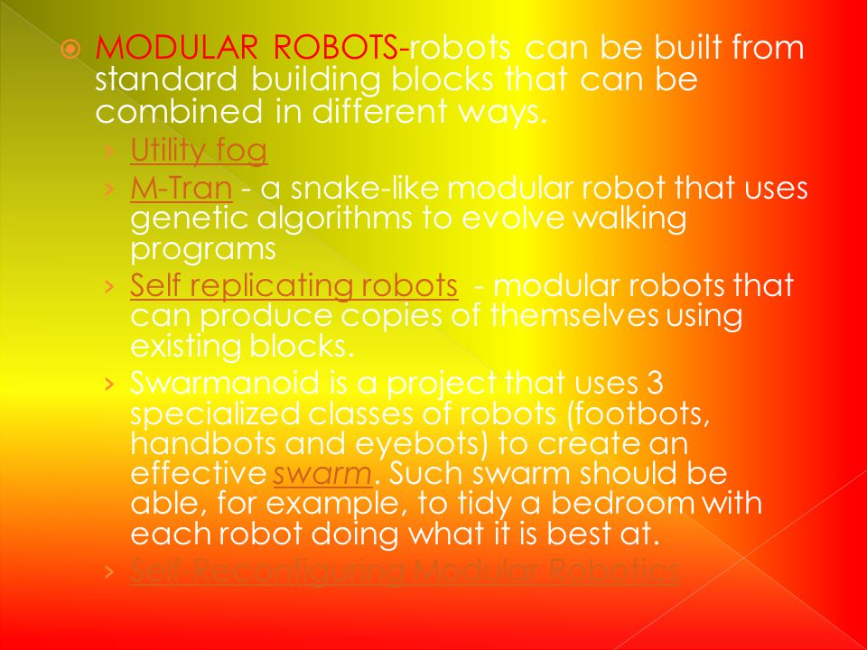 MODULAR ROBOTS-robots can be built from standard building blocks that can be combined in different ways. Utility fog M-Tran - a snake-like modular rob