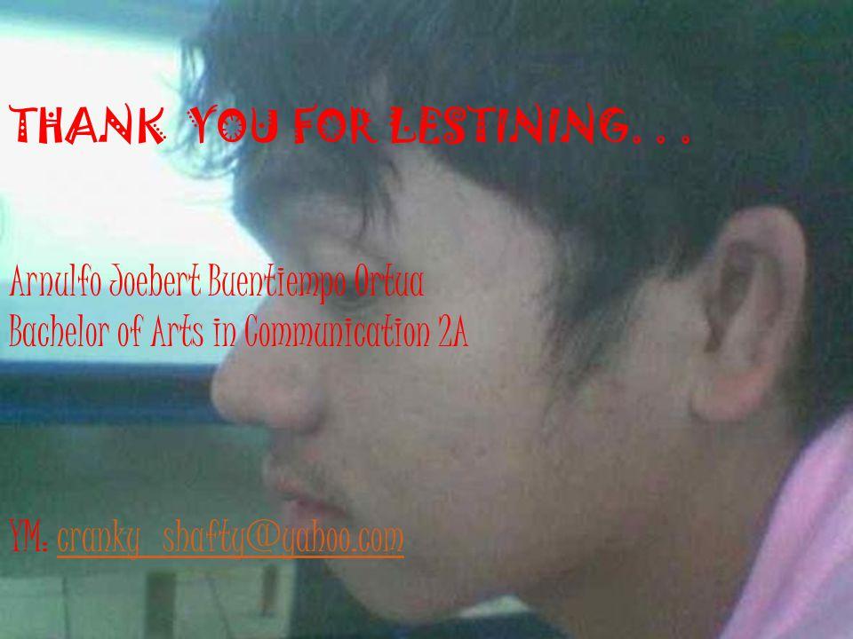 THANK YOU FOR LESTINING... Arnulfo Joebert Buentiempo Ortua Bachelor of Arts in Communication 2A YM: cranky_shafty@yahoo.com