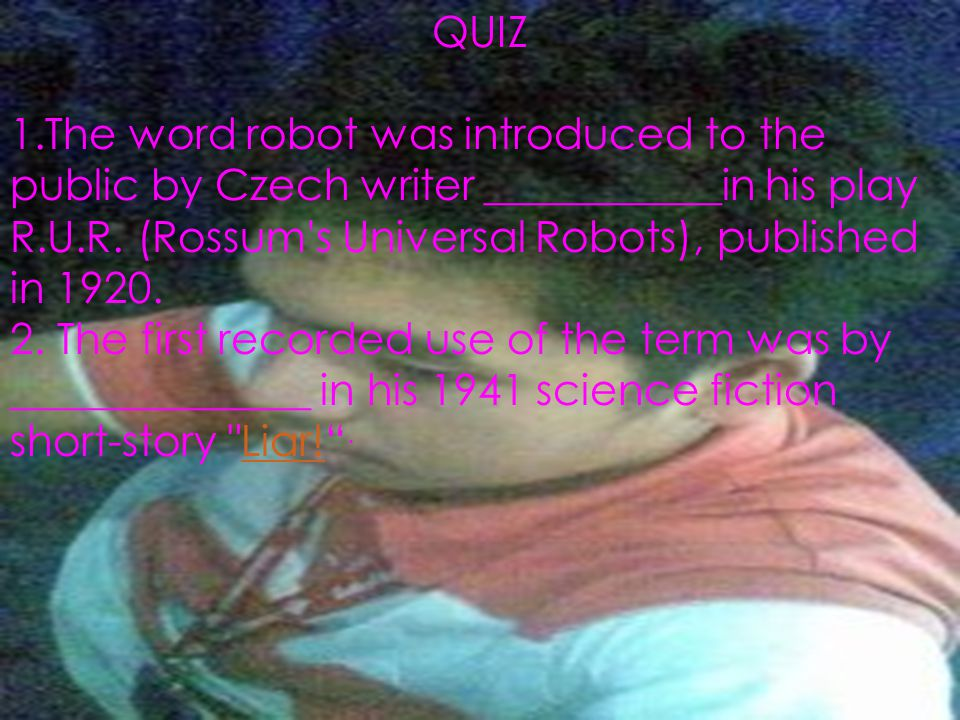 1.The word robot was introduced to the public by Czech writer ___________in his play R.U.R. (Rossum's Universal Robots), published in 1920. 2. The fir