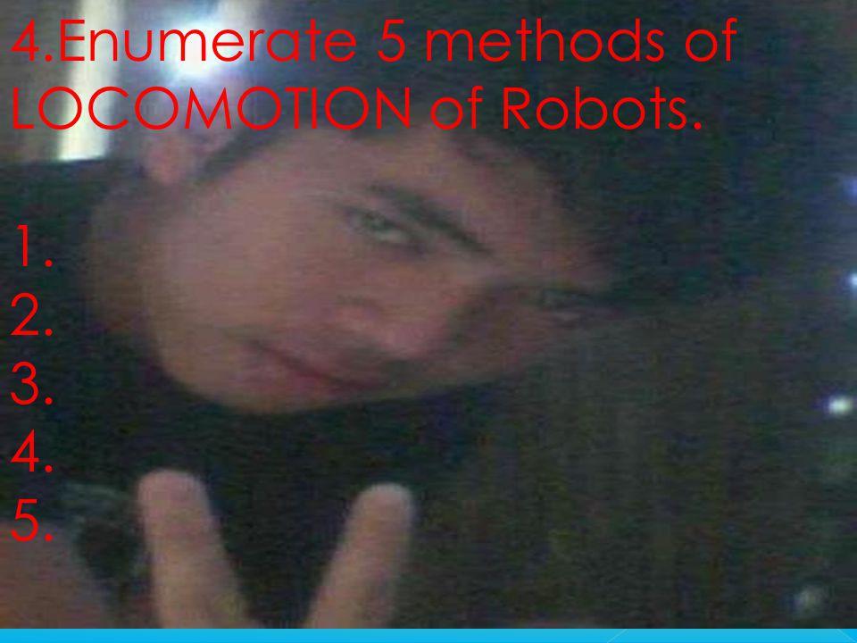 4.Enumerate 5 methods of LOCOMOTION of Robots. 1. 2. 3. 4. 5.