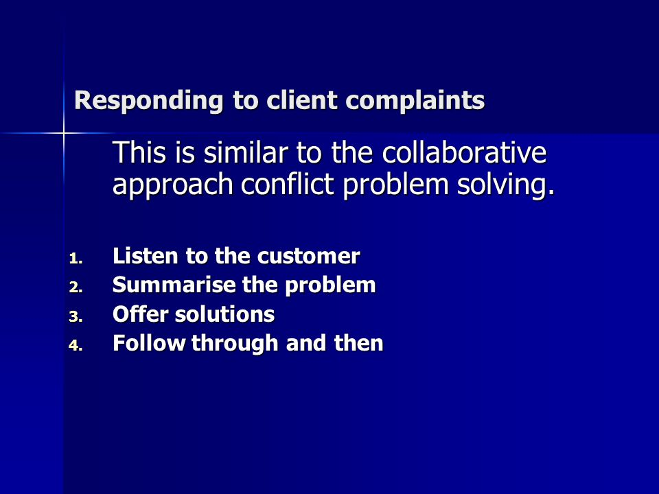 Responding to client complaints This is similar to the collaborative approach conflict problem solving.