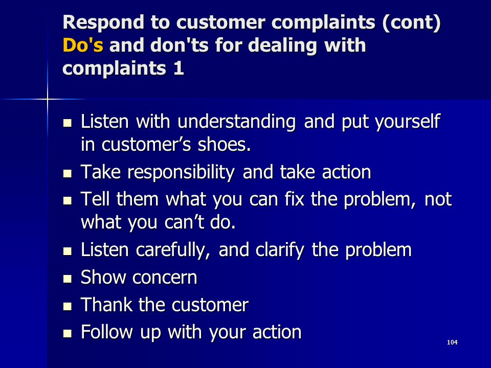 Respond to customer complaints (cont) Do s and don ts for dealing with complaints 1 Listen with understanding and put yourself in customers shoes.