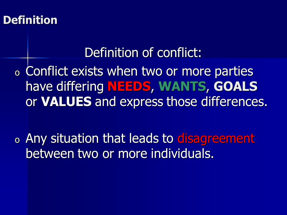 Definition Definition of conflict: o Conflict exists when two or more parties have differing NEEDS, WANTS, GOALS or VALUES and express those differences.