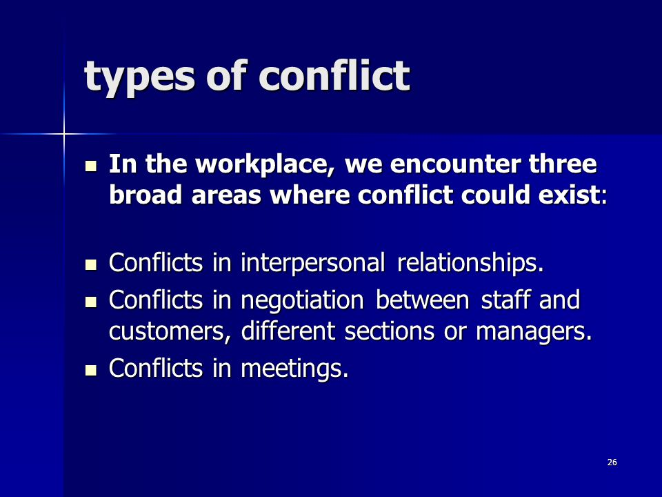 types of conflict In the workplace, we encounter three broad areas where conflict could exist: In the workplace, we encounter three broad areas where conflict could exist: Conflicts in interpersonal relationships.
