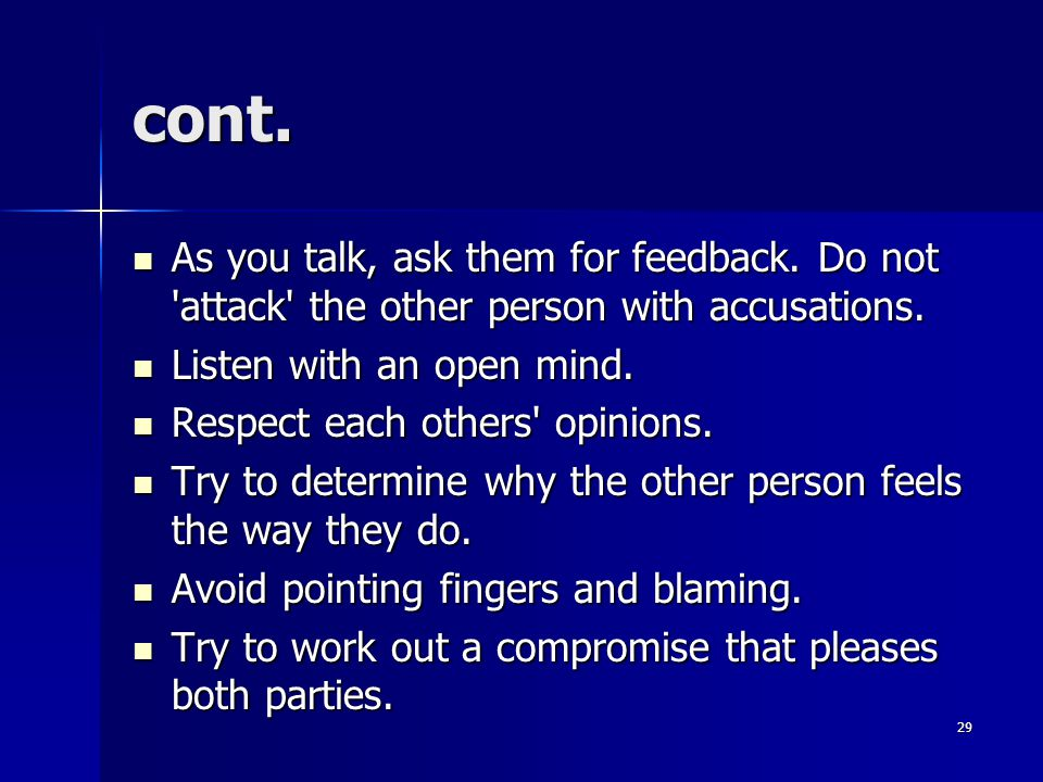 cont.As you talk, ask them for feedback. Do not attack the other person with accusations.