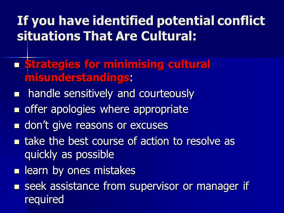 If you have identified potential conflict situations That Are Cultural: Strategies for minimising cultural misunderstandings: Strategies for minimising cultural misunderstandings: handle sensitively and courteously handle sensitively and courteously offer apologies where appropriate offer apologies where appropriate dont give reasons or excuses dont give reasons or excuses take the best course of action to resolve as quickly as possible take the best course of action to resolve as quickly as possible learn by ones mistakes learn by ones mistakes seek assistance from supervisor or manager if required seek assistance from supervisor or manager if required