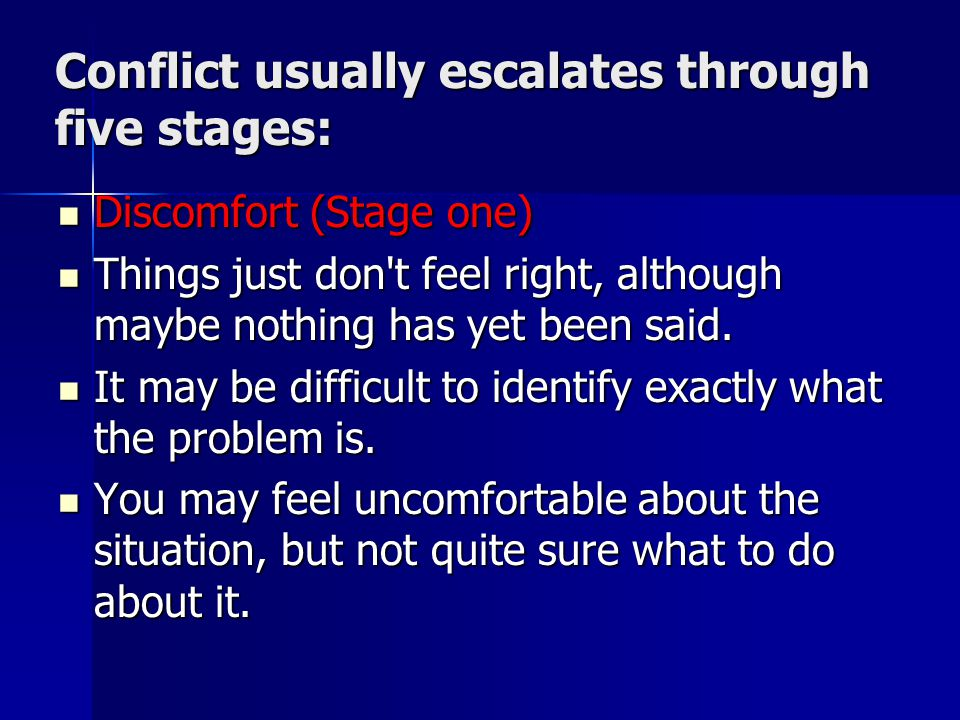 Conflict usually escalates through five stages: Discomfort (Stage one) Discomfort (Stage one) Things just don t feel right, although maybe nothing has yet been said.