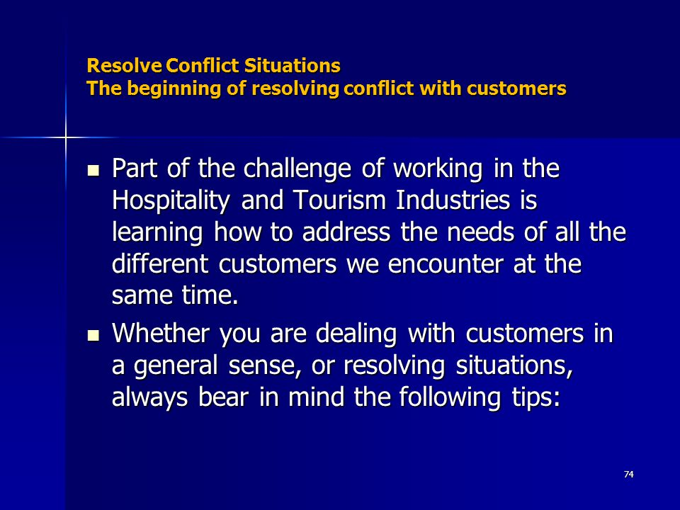 Resolve Conflict Situations The beginning of resolving conflict with customers Part of the challenge of working in the Hospitality and Tourism Industries is learning how to address the needs of all the different customers we encounter at the same time.