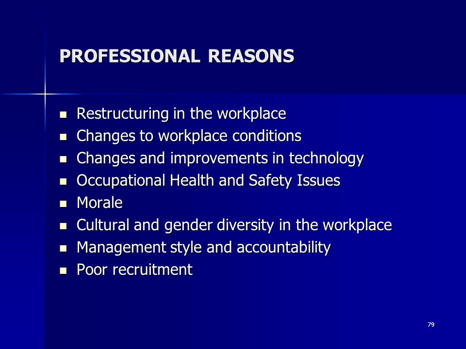 PROFESSIONAL REASONS Restructuring in the workplace Restructuring in the workplace Changes to workplace conditions Changes to workplace conditions Changes and improvements in technology Changes and improvements in technology Occupational Health and Safety Issues Occupational Health and Safety Issues Morale Morale Cultural and gender diversity in the workplace Cultural and gender diversity in the workplace Management style and accountability Management style and accountability Poor recruitment Poor recruitment 79