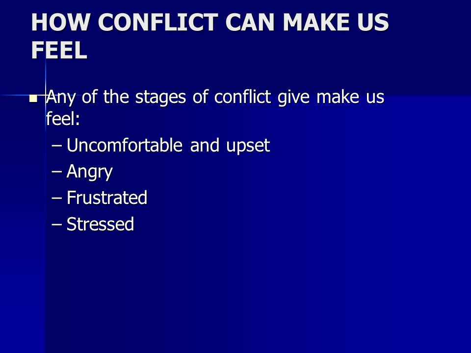HOW CONFLICT CAN MAKE US FEEL Any of the stages of conflict give make us feel: Any of the stages of conflict give make us feel: –Uncomfortable and upset –Angry –Frustrated –Stressed